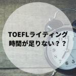 TOEFL ライティング 時間がたりない